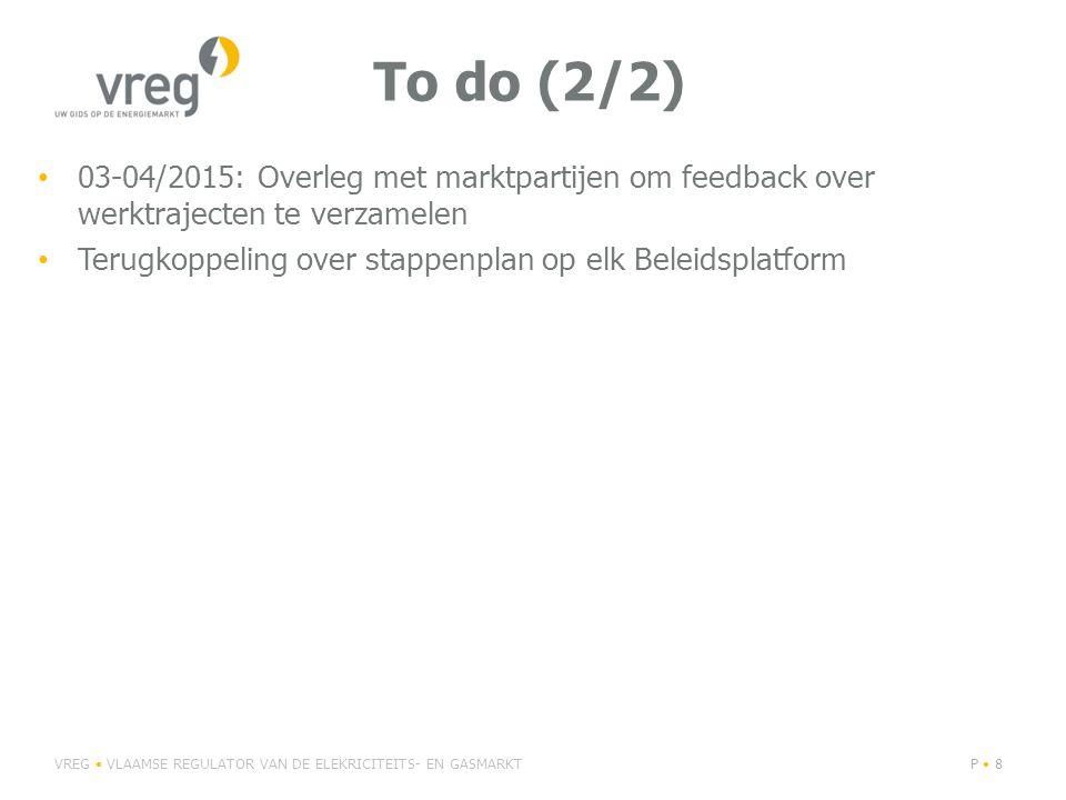 To do (2/2) 03-04/2015: Overleg met marktpartijen om feedback over werktrajecten te verzamelen Terugkoppeling over stappenplan op elk Beleidsplatform VREG VLAAMSE REGULATOR VAN DE ELEKRICITEITS- EN GASMARKTP 8