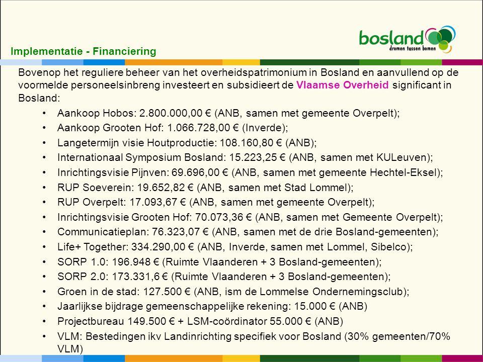 Implementatie - Financiering Bovenop het reguliere beheer van het overheidspatrimonium in Bosland en aanvullend op de voormelde personeelsinbreng investeert en subsidieert de Vlaamse Overheid significant in Bosland: Aankoop Hobos: 2.800.000,00 € (ANB, samen met gemeente Overpelt); Aankoop Grooten Hof: 1.066.728,00 € (Inverde); Langetermijn visie Houtproductie: 108.160,80 € (ANB); Internationaal Symposium Bosland: 15.223,25 € (ANB, samen met KULeuven); Inrichtingsvisie Pijnven: 69.696,00 € (ANB, samen met gemeente Hechtel-Eksel); RUP Soeverein: 19.652,82 € (ANB, samen met Stad Lommel); RUP Overpelt: 17.093,67 € (ANB, samen met gemeente Overpelt); Inrichtingsvisie Grooten Hof: 70.073,36 € (ANB, samen met Gemeente Overpelt); Communicatieplan: 76.323,07 € (ANB, samen met de drie Bosland-gemeenten); Life+ Together: 334.290,00 € (ANB, Inverde, samen met Lommel, Sibelco); SORP 1.0: 196.948 € (Ruimte Vlaanderen + 3 Bosland-gemeenten); SORP 2.0: 173.331,6 € (Ruimte Vlaanderen + 3 Bosland-gemeenten); Groen in de stad: 127.500 € (ANB, ism de Lommelse Ondernemingsclub); Jaarlijkse bijdrage gemeenschappelijke rekening: 15.000 € (ANB) Projectbureau 149.500 € + LSM-coördinator 55.000 € (ANB) VLM: Bestedingen ikv Landinrichting specifiek voor Bosland (30% gemeenten/70% VLM)