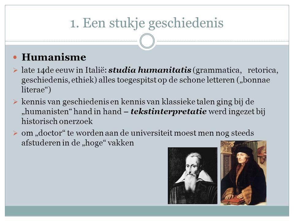 1. Een stukje geschiedenis Humanisme  late 14de eeuw in Italië: studia humanitatis (grammatica, retorica, geschiedenis, ethiek) alles toegespitst op
