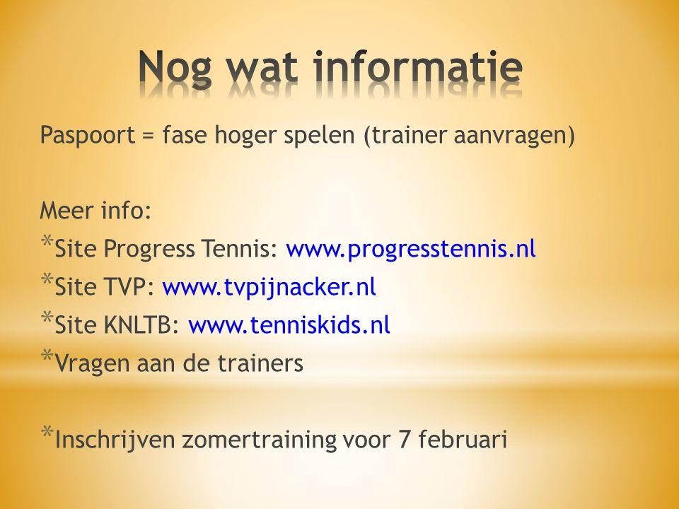 Paspoort = fase hoger spelen (trainer aanvragen) Meer info: * Site Progress Tennis: www.progresstennis.nl * Site TVP: www.tvpijnacker.nl * Site KNLTB: www.tenniskids.nl * Vragen aan de trainers * Inschrijven zomertraining voor 7 februari