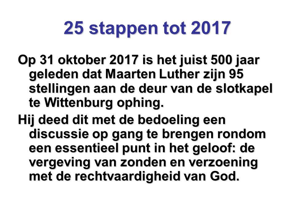 25 stappen tot 2017 Op 31 oktober 2017 is het juist 500 jaar geleden dat Maarten Luther zijn 95 stellingen aan de deur van de slotkapel te Wittenburg