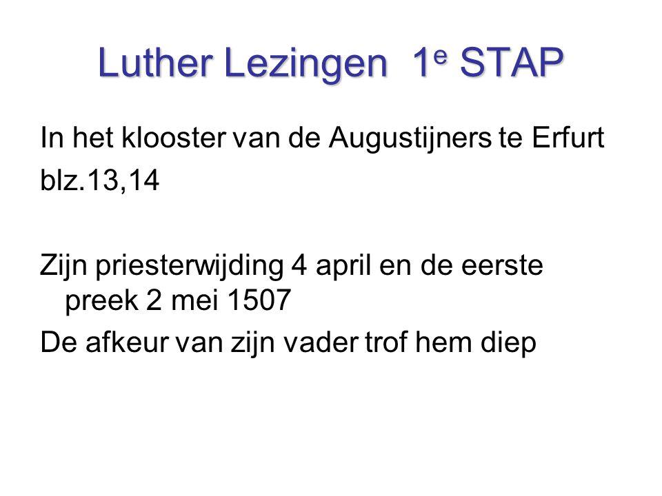 Luther Lezingen 1 e STAP In het klooster van de Augustijners te Erfurt blz.13,14 Zijn priesterwijding 4 april en de eerste preek 2 mei 1507 De afkeur