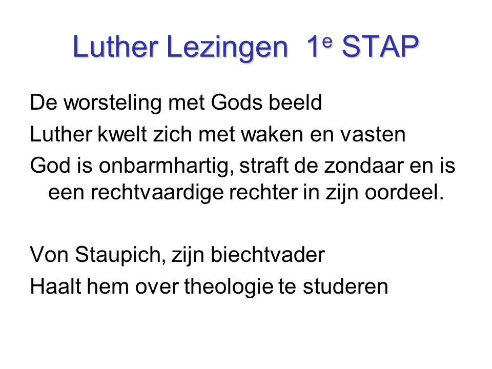 Luther Lezingen 1 e STAP De worsteling met Gods beeld Luther kwelt zich met waken en vasten God is onbarmhartig, straft de zondaar en is een rechtvaar
