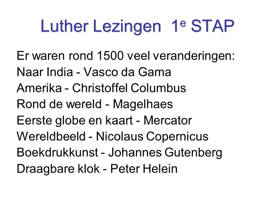 Luther Lezingen 1 e STAP Er waren rond 1500 veel veranderingen: Naar India - Vasco da Gama Amerika - Christoffel Columbus Rond de wereld - Magelhaes E
