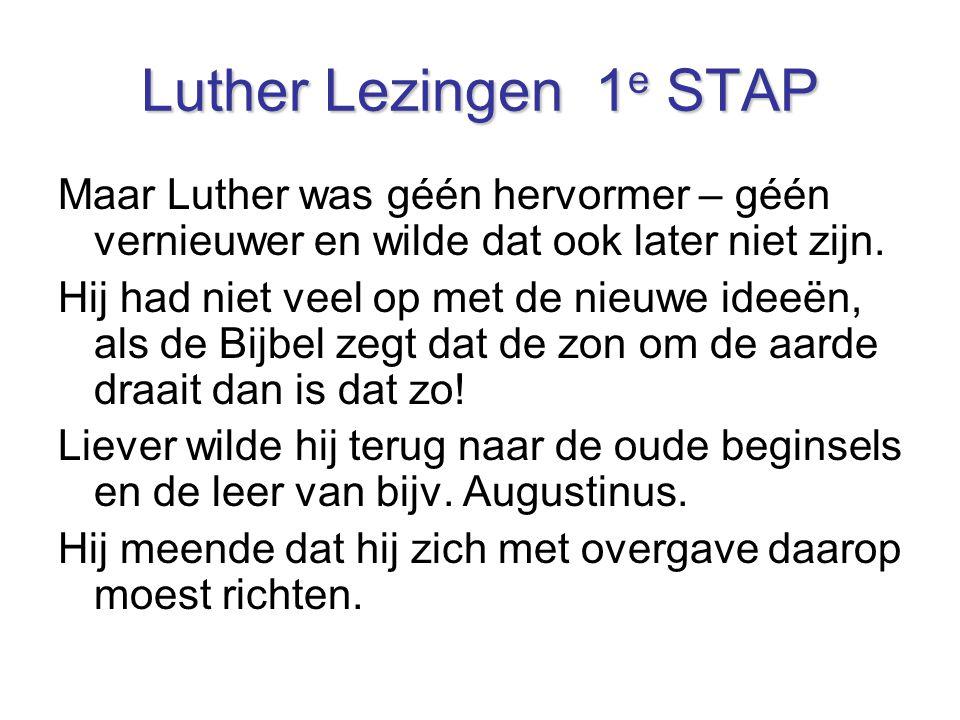Luther Lezingen 1 e STAP Maar Luther was géén hervormer – géén vernieuwer en wilde dat ook later niet zijn. Hij had niet veel op met de nieuwe ideeën,
