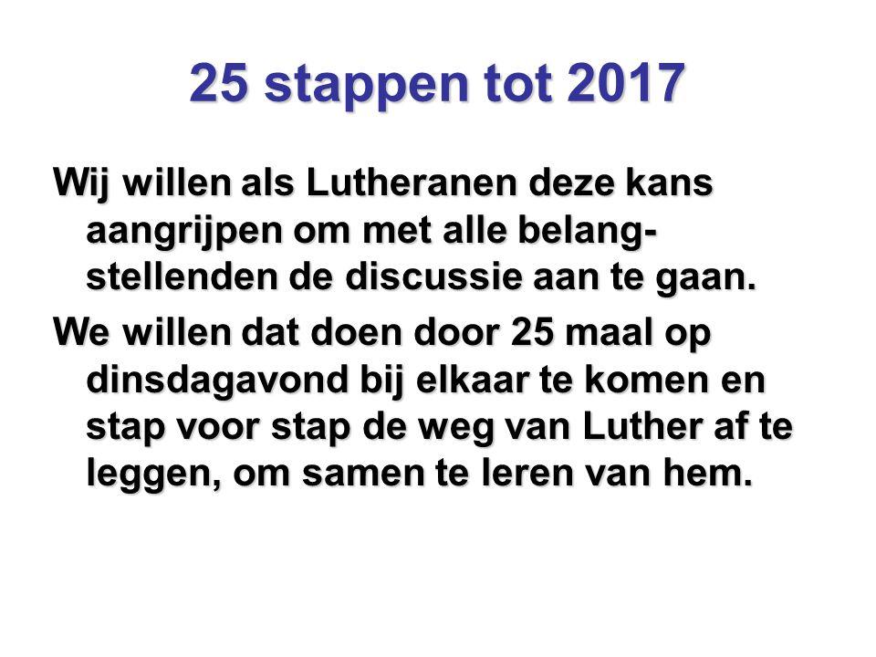 25 stappen tot 2017 Wij willen als Lutheranen deze kans aangrijpen om met alle belang- stellenden de discussie aan te gaan. We willen dat doen door 25