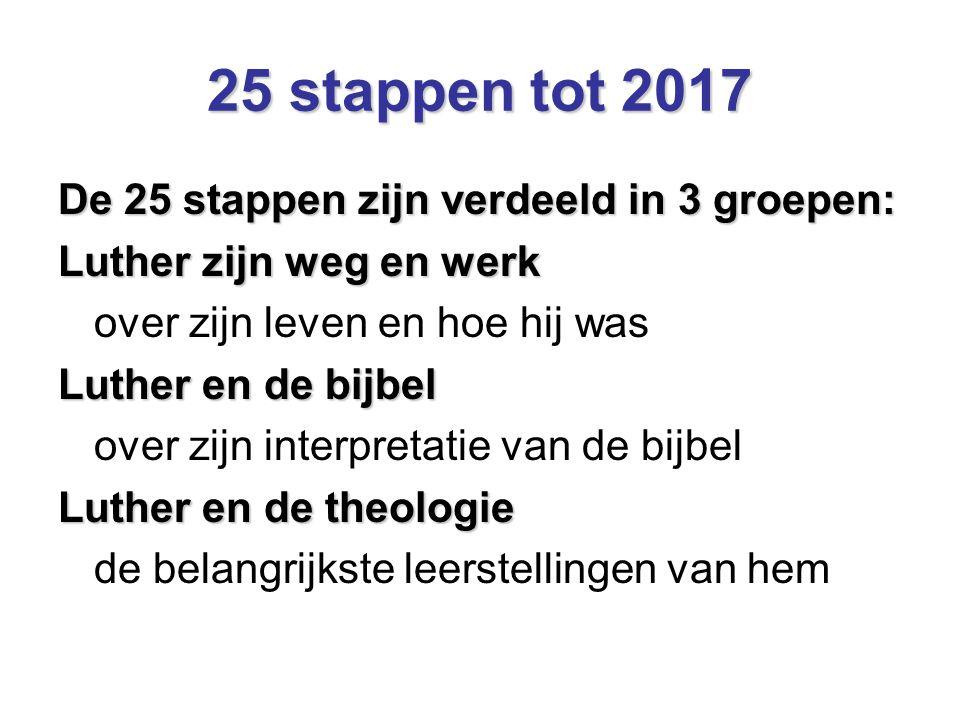 25 stappen tot 2017 De 25 stappen zijn verdeeld in 3 groepen: Luther zijn weg en werk over zijn leven en hoe hij was Luther en de bijbel over zijn int