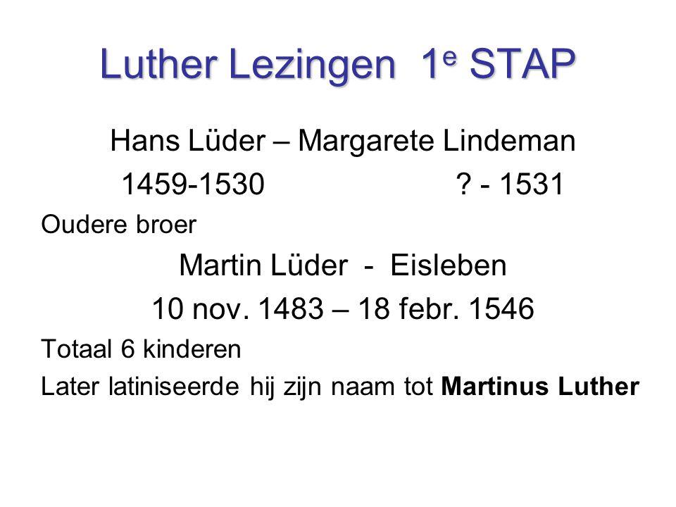 Hans Lüder – Margarete Lindeman 1459-1530 ? - 1531 Oudere broer Martin Lüder - Eisleben 10 nov. 1483 – 18 febr. 1546 Totaal 6 kinderen Later latinisee