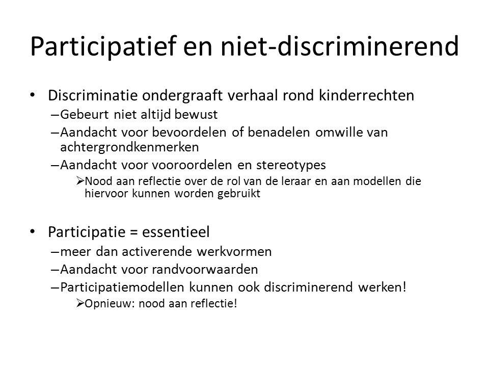 Participatief en niet-discriminerend Discriminatie ondergraaft verhaal rond kinderrechten – Gebeurt niet altijd bewust – Aandacht voor bevoordelen of benadelen omwille van achtergrondkenmerken – Aandacht voor vooroordelen en stereotypes  Nood aan reflectie over de rol van de leraar en aan modellen die hiervoor kunnen worden gebruikt Participatie = essentieel – meer dan activerende werkvormen – Aandacht voor randvoorwaarden – Participatiemodellen kunnen ook discriminerend werken.