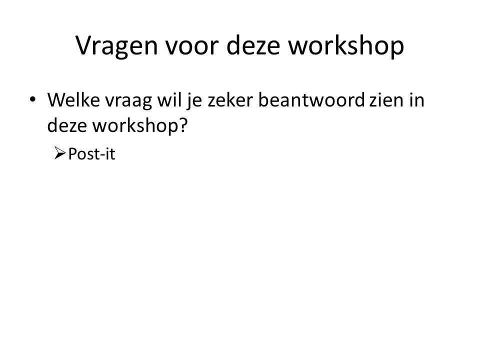 Vragen voor deze workshop Welke vraag wil je zeker beantwoord zien in deze workshop?  Post-it