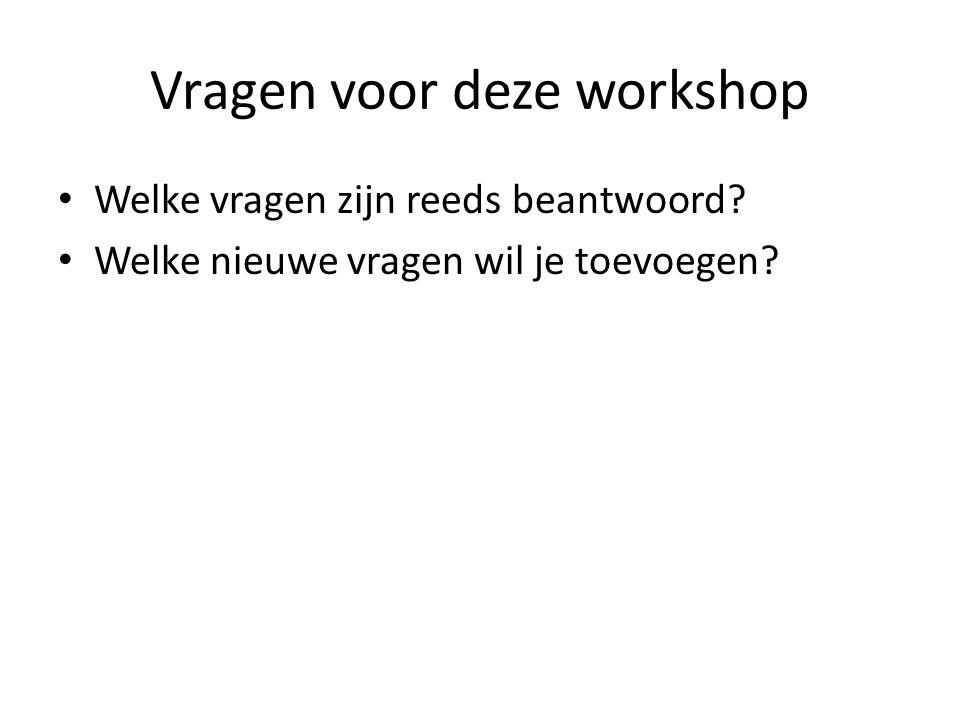 Vragen voor deze workshop Welke vragen zijn reeds beantwoord? Welke nieuwe vragen wil je toevoegen?