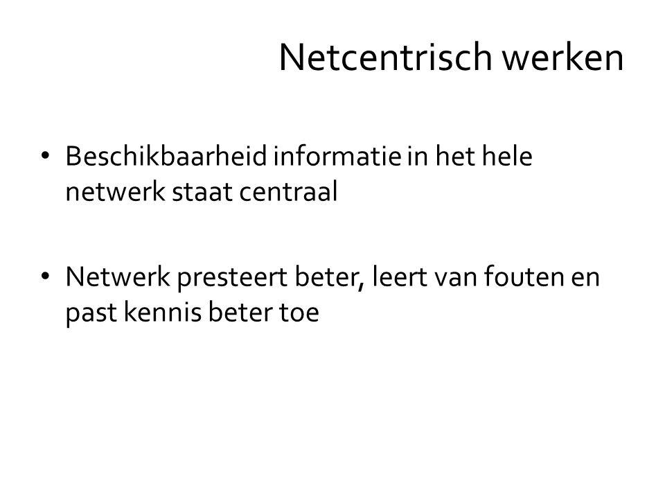 Beschikbaarheid informatie in het hele netwerk staat centraal Netwerk presteert beter, leert van fouten en past kennis beter toe Netcentrisch werken