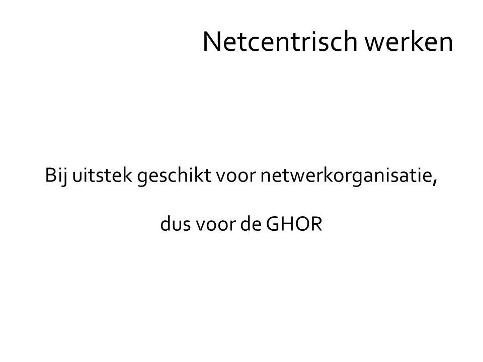 Bij uitstek geschikt voor netwerkorganisatie, dus voor de GHOR Netcentrisch werken