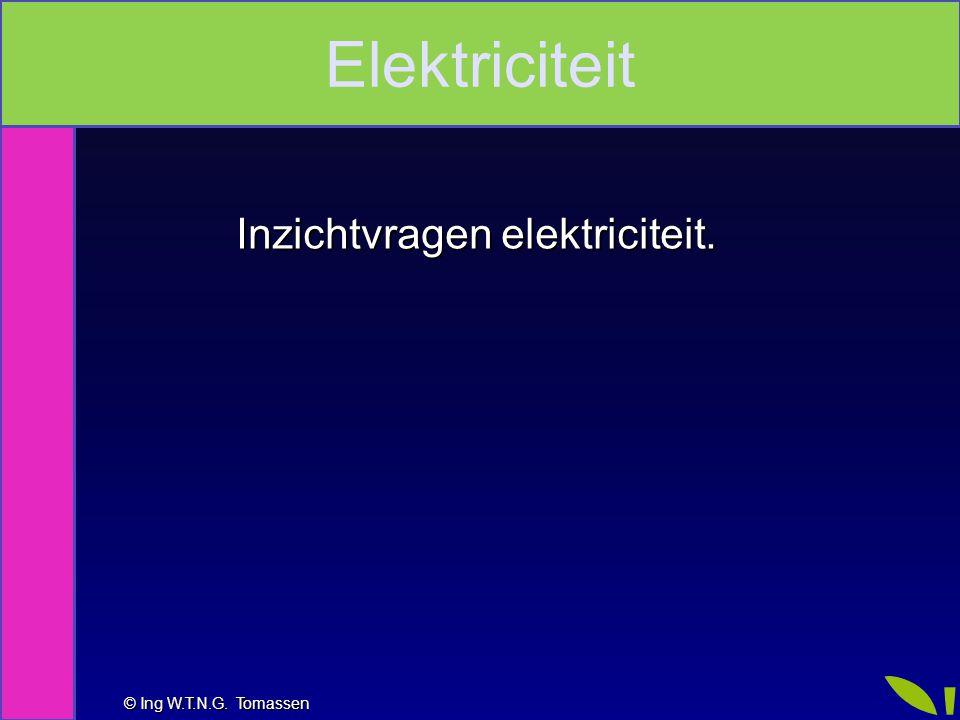 © Ing W.T.N.G. Tomassen Inzichtvragen elektriciteit. Elektriciteit