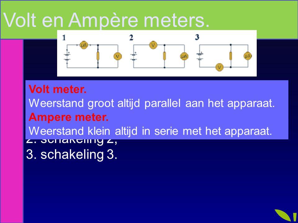Als je de grootte van een weerstand wilt bepalen gebruik je 1. schakeling 1; 2. schakeling 2; 3. schakeling 3. Volt en Ampère meters. Volt meter. Weer