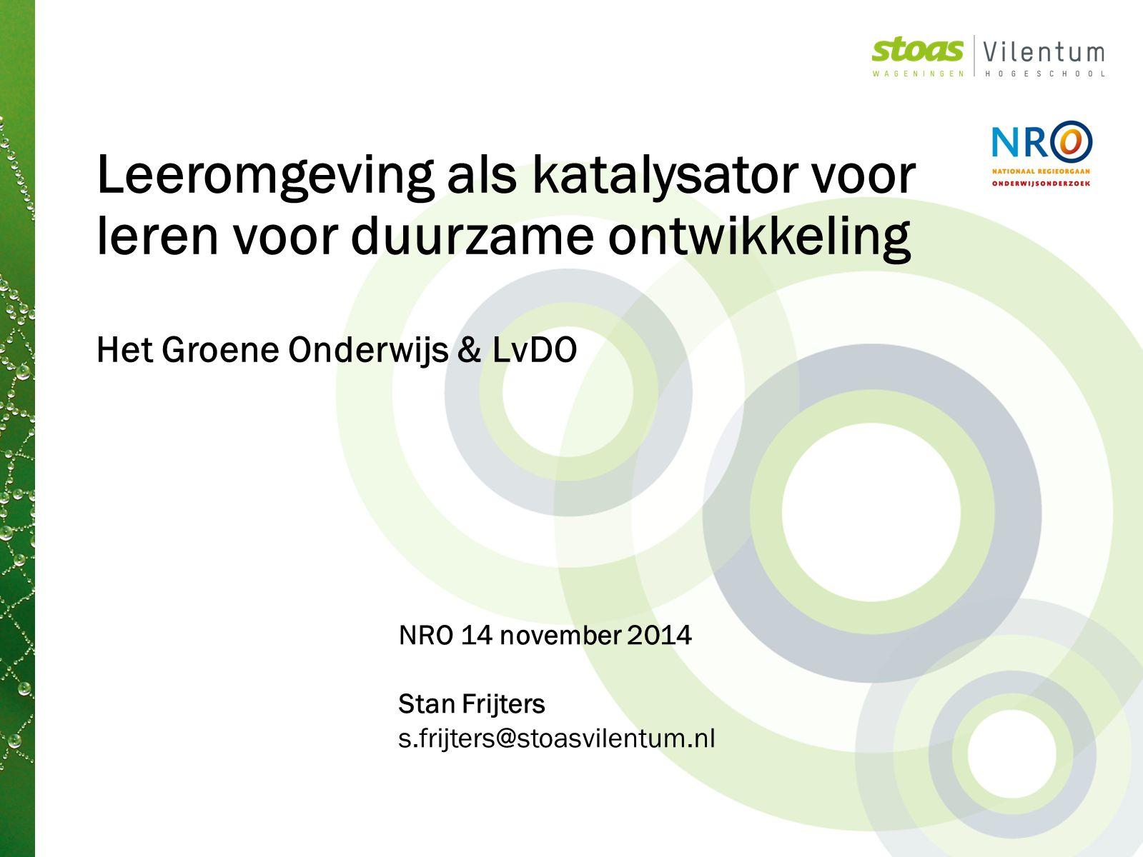 Leeromgeving als katalysator voor leren voor duurzame ontwikkeling Het Groene Onderwijs & LvDO NRO 14 november 2014 Stan Frijters s.frijters@stoasvilentum.nl