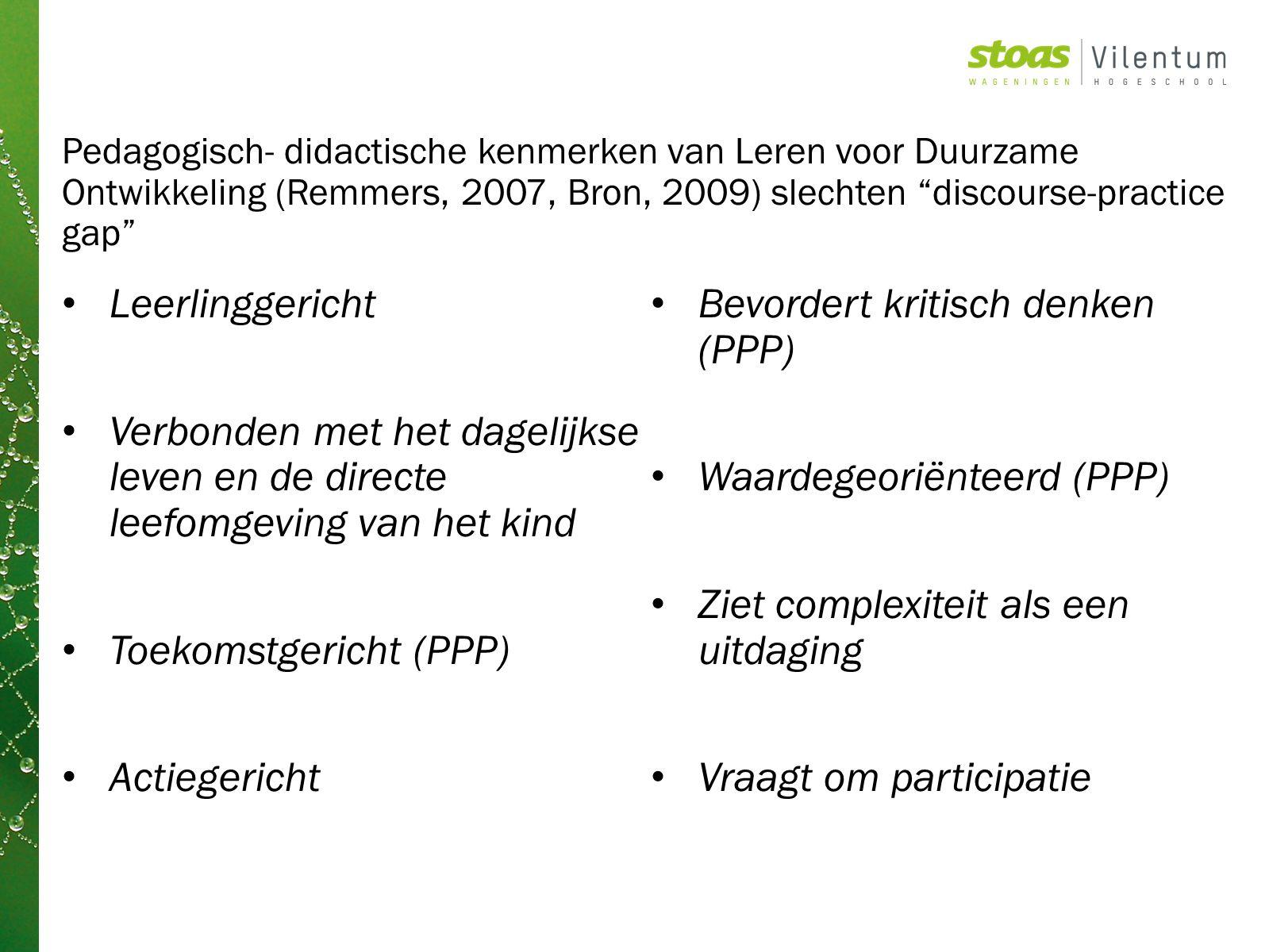 Pedagogisch- didactische kenmerken van Leren voor Duurzame Ontwikkeling (Remmers, 2007, Bron, 2009) slechten discourse-practice gap Leerlinggericht Verbonden met het dagelijkse leven en de directe leefomgeving van het kind Toekomstgericht (PPP) Actiegericht Bevordert kritisch denken (PPP) Waardegeoriënteerd (PPP) Ziet complexiteit als een uitdaging Vraagt om participatie