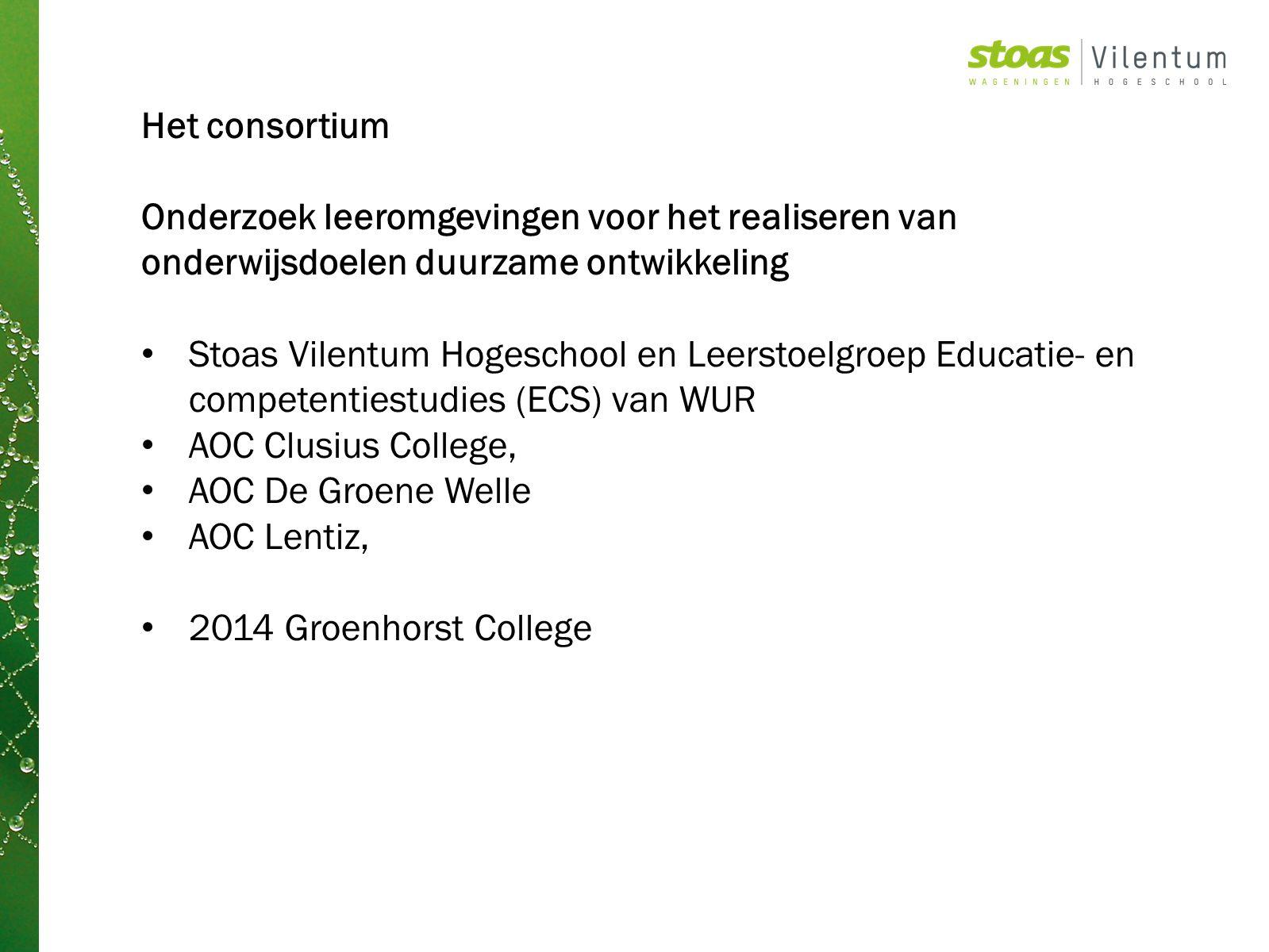 Het consortium Onderzoek leeromgevingen voor het realiseren van onderwijsdoelen duurzame ontwikkeling Stoas Vilentum Hogeschool en Leerstoelgroep Educatie- en competentiestudies (ECS) van WUR AOC Clusius College, AOC De Groene Welle AOC Lentiz, 2014 Groenhorst College