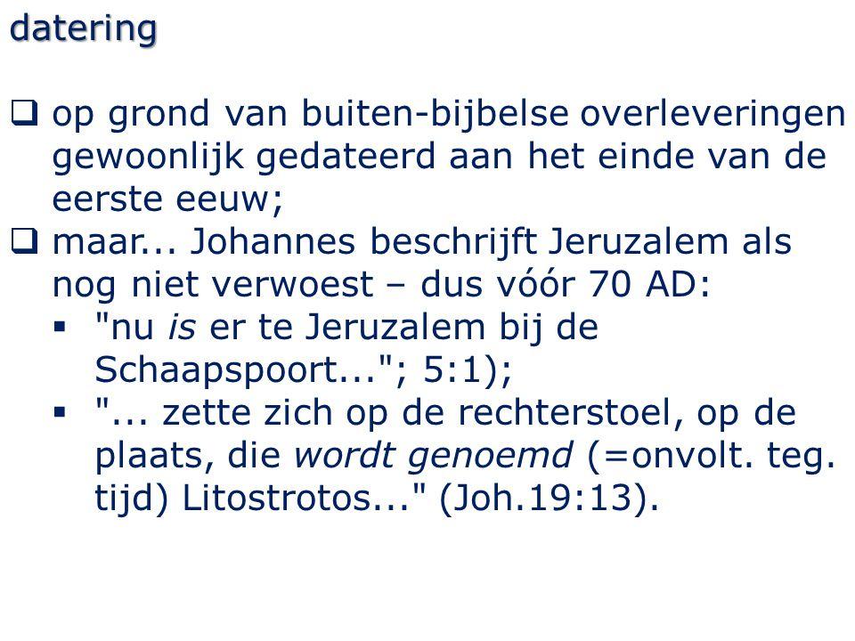 datering  op grond van buiten-bijbelse overleveringen gewoonlijk gedateerd aan het einde van de eerste eeuw;  maar... Johannes beschrijft Jeruzalem