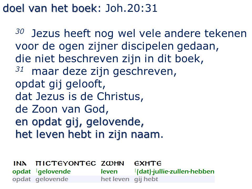 doel van het boek doel van het boek: Joh.20:31 30 Jezus heeft nog wel vele andere tekenen voor de ogen zijner discipelen gedaan, die niet beschreven z
