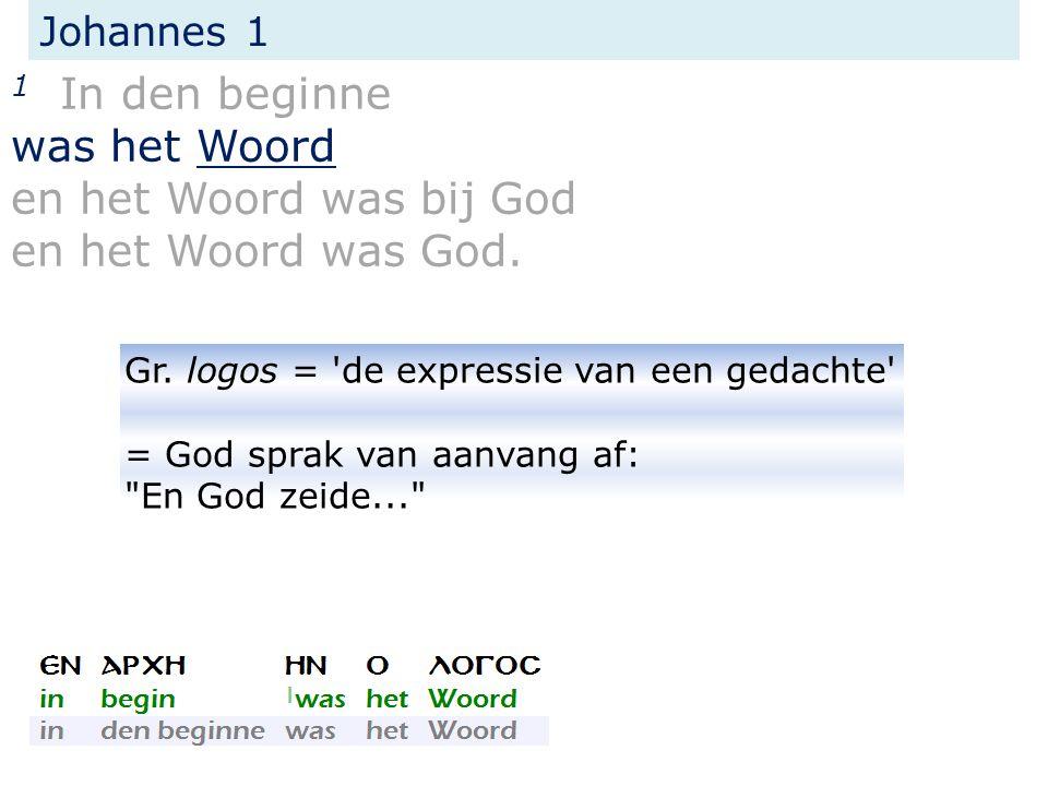 Johannes 1 1 In den beginne was het Woord en het Woord was bij God en het Woord was God. Gr. logos = 'de expressie van een gedachte' = God sprak van a