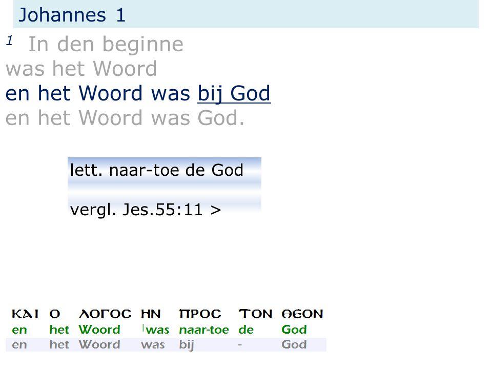 Johannes 1 1 In den beginne was het Woord en het Woord was bij God en het Woord was God. lett. naar-toe de God vergl. Jes.55:11 >