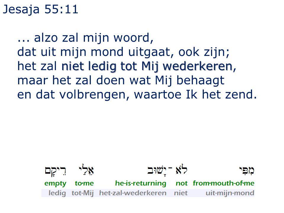 Jesaja 55:11... alzo zal mijn woord, dat uit mijn mond uitgaat, ook zijn; niet ledig tot Mij wederkeren het zal niet ledig tot Mij wederkeren, maar he