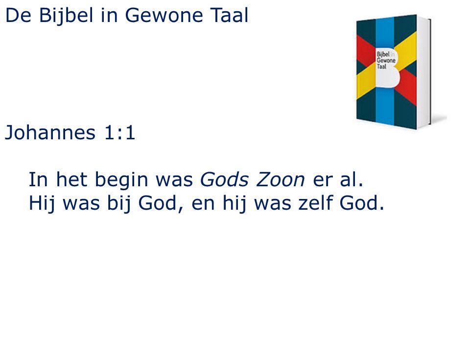 De Bijbel in Gewone Taal Johannes 1:1 In het begin was Gods Zoon er al. Hij was bij God, en hij was zelf God.