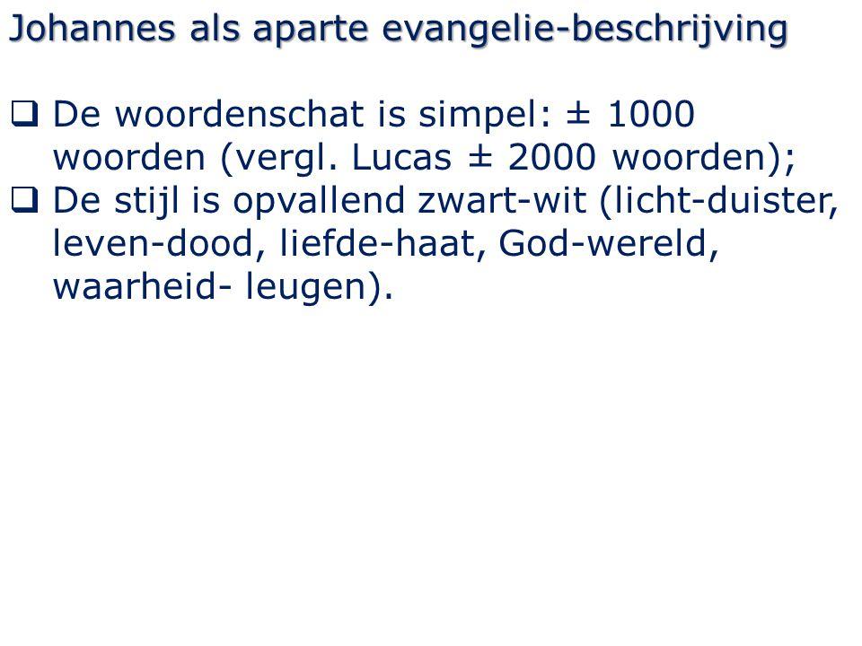 Johannes als aparte evangelie-beschrijving  De woordenschat is simpel: ± 1000 woorden (vergl. Lucas ± 2000 woorden);  De stijl is opvallend zwart-wi