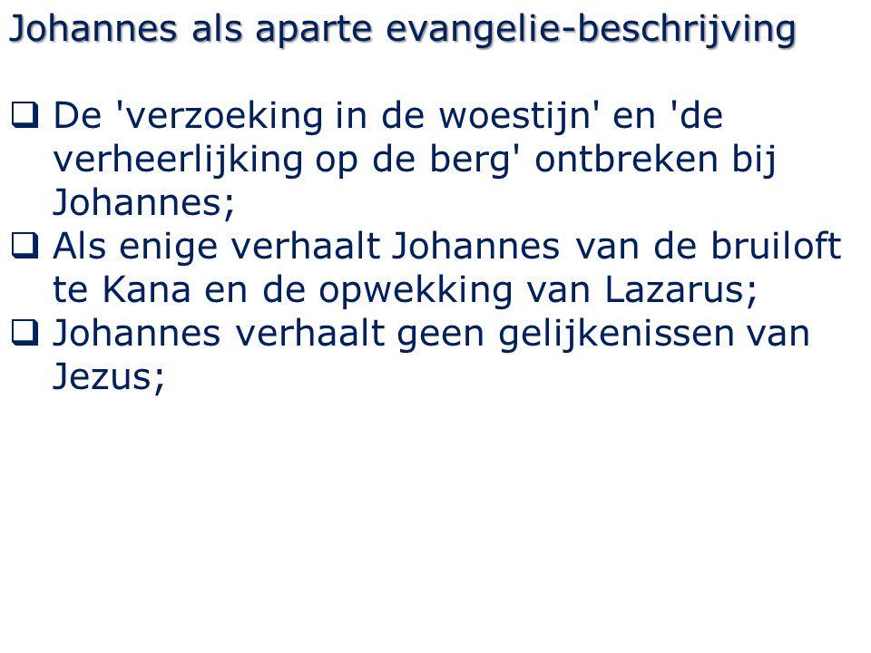 Johannes als aparte evangelie-beschrijving  De 'verzoeking in de woestijn' en 'de verheerlijking op de berg' ontbreken bij Johannes;  Als enige verh