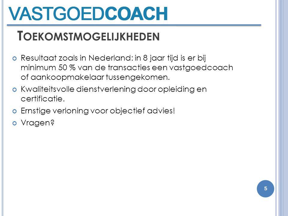 T OEKOMSTMOGELIJKHEDEN Resultaat zoals in Nederland: in 8 jaar tijd is er bij minimum 50 % van de transacties een vastgoedcoach of aankoopmakelaar tussengekomen.