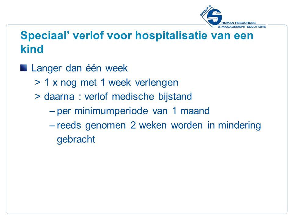 21 Speciaal' verlof voor hospitalisatie van een kind Langer dan één week  1 x nog met 1 week verlengen  daarna : verlof medische bijstand –per minim