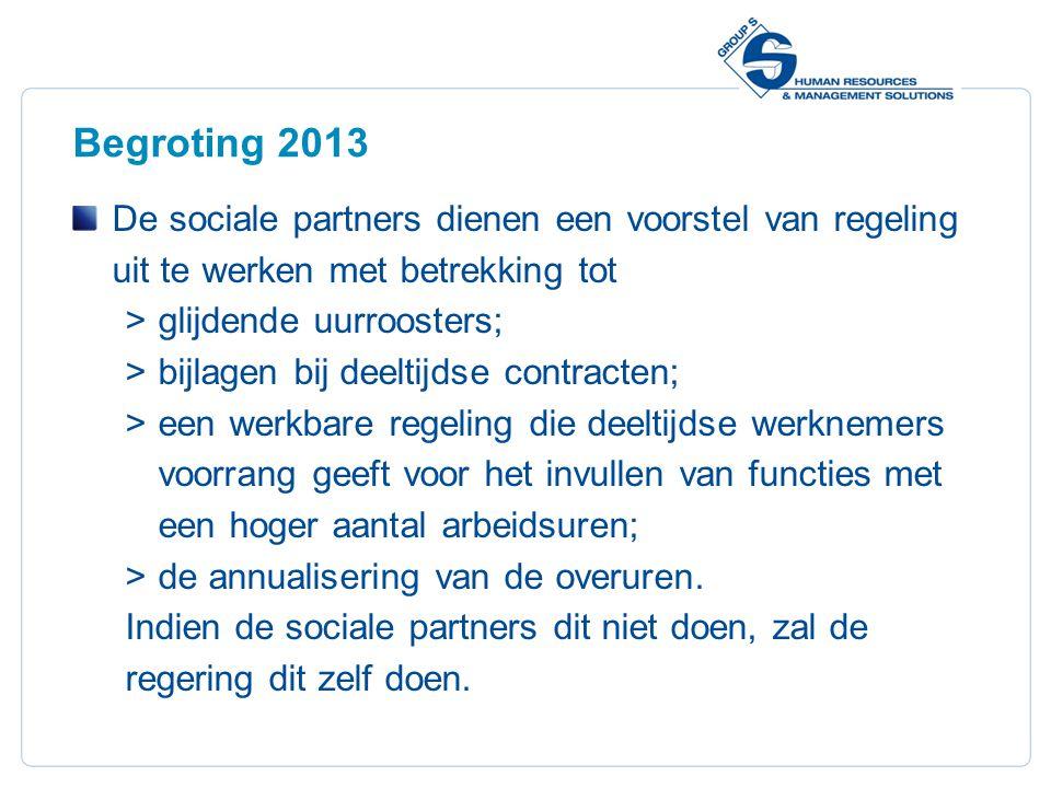 6 Begroting 2013 De sociale partners dienen een voorstel van regeling uit te werken met betrekking tot  glijdende uurroosters;  bijlagen bij deeltijdse contracten;  een werkbare regeling die deeltijdse werknemers voorrang geeft voor het invullen van functies met een hoger aantal arbeidsuren;  de annualisering van de overuren.