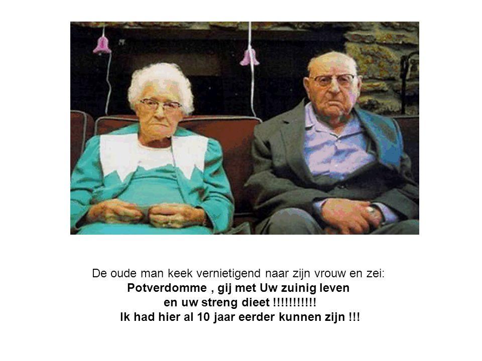De oude man keek vernietigend naar zijn vrouw en zei: Potverdomme, gij met Uw zuinig leven en uw streng dieet !!!!!!!!!!! Ik had hier al 10 jaar eerde