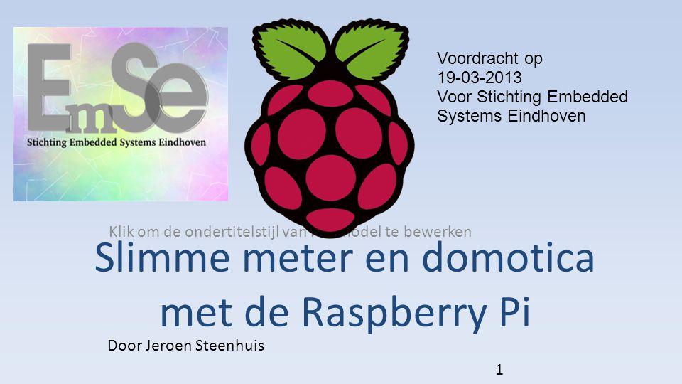 Klik om de ondertitelstijl van het model te bewerken Slimme meter en domotica met de Raspberry Pi Door Jeroen Steenhuis 1 Voordracht op 19-03-2013 Voor Stichting Embedded Systems Eindhoven