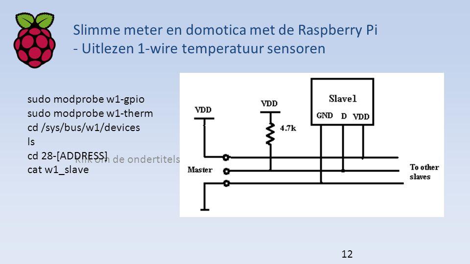 Klik om de ondertitelstijl van het model te bewerken Slimme meter en domotica met de Raspberry Pi - Uitlezen 1-wire temperatuur sensoren sudo modprobe w1-gpio sudo modprobe w1-therm cd /sys/bus/w1/devices ls cd 28-[ADDRESS] cat w1_slave 12