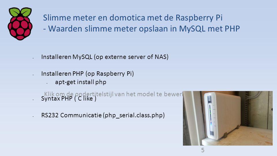 Klik om de ondertitelstijl van het model te bewerken Slimme meter en domotica met de Raspberry Pi - Waarden slimme meter opslaan in MySQL met PHP - Installeren MySQL (op externe server of NAS) - Installeren PHP (op Raspberry Pi) - apt-get install php - Syntax PHP ( C like ) - RS232 Communicatie (php_serial.class.php) 5