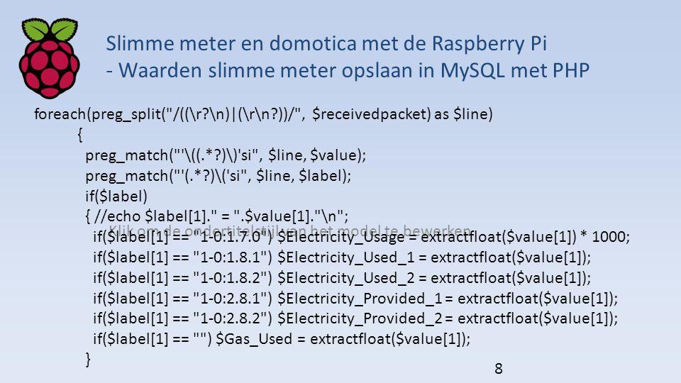 Klik om de ondertitelstijl van het model te bewerken Slimme meter en domotica met de Raspberry Pi - Waarden slimme meter opslaan in MySQL met PHP foreach(preg_split( /((\r?\n)|(\r\n?))/ , $receivedpacket) as $line) { preg_match( \((.*?)\) si , $line, $value); preg_match( (.*?)\( si , $line, $label); if($label) { //echo $label[1]. = .$value[1]. \n ; if($label[1] == 1-0:1.7.0 ) $Electricity_Usage = extractfloat($value[1]) * 1000; if($label[1] == 1-0:1.8.1 ) $Electricity_Used_1 = extractfloat($value[1]); if($label[1] == 1-0:1.8.2 ) $Electricity_Used_2 = extractfloat($value[1]); if($label[1] == 1-0:2.8.1 ) $Electricity_Provided_1 = extractfloat($value[1]); if($label[1] == 1-0:2.8.2 ) $Electricity_Provided_2 = extractfloat($value[1]); if($label[1] == ) $Gas_Used = extractfloat($value[1]); } 8