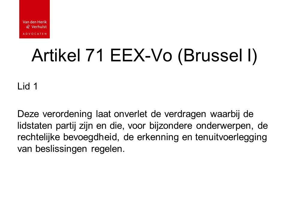 Artikel 71 EEX-Vo (Brussel I) Lid 1 Deze verordening laat onverlet de verdragen waarbij de lidstaten partij zijn en die, voor bijzondere onderwerpen, de rechtelijke bevoegdheid, de erkenning en tenuitvoerlegging van beslissingen regelen.