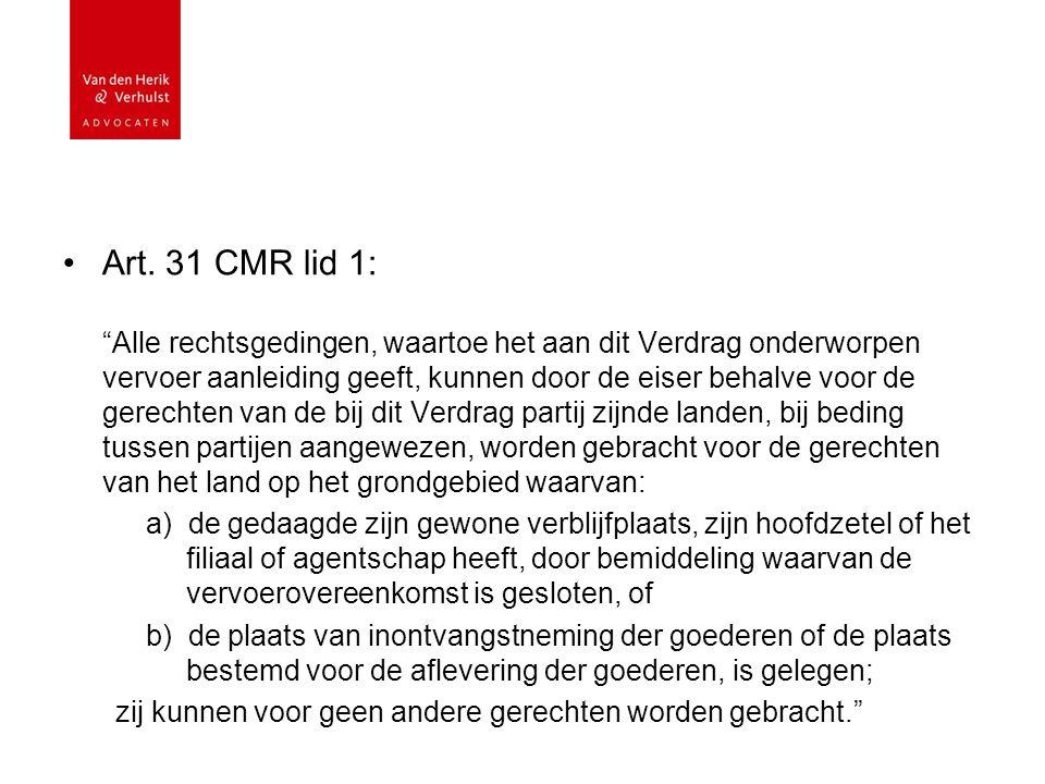 """Art. 31 CMR lid 1: """"Alle rechtsgedingen, waartoe het aan dit Verdrag onderworpen vervoer aanleiding geeft, kunnen door de eiser behalve voor de gerech"""