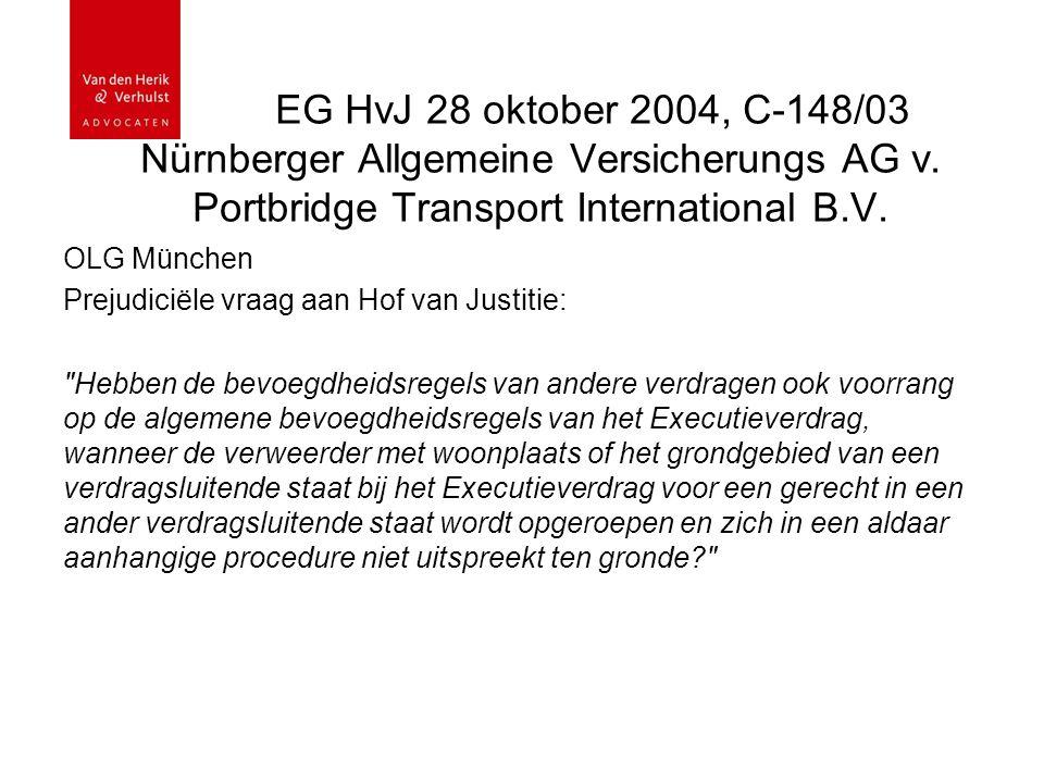 OLG München Prejudiciële vraag aan Hof van Justitie: Hebben de bevoegdheidsregels van andere verdragen ook voorrang op de algemene bevoegdheidsregels van het Executieverdrag, wanneer de verweerder met woonplaats of het grondgebied van een verdragsluitende staat bij het Executieverdrag voor een gerecht in een ander verdragsluitende staat wordt opgeroepen en zich in een aldaar aanhangige procedure niet uitspreekt ten gronde EG HvJ 28 oktober 2004, C-148/03 Nürnberger Allgemeine Versicherungs AG v.