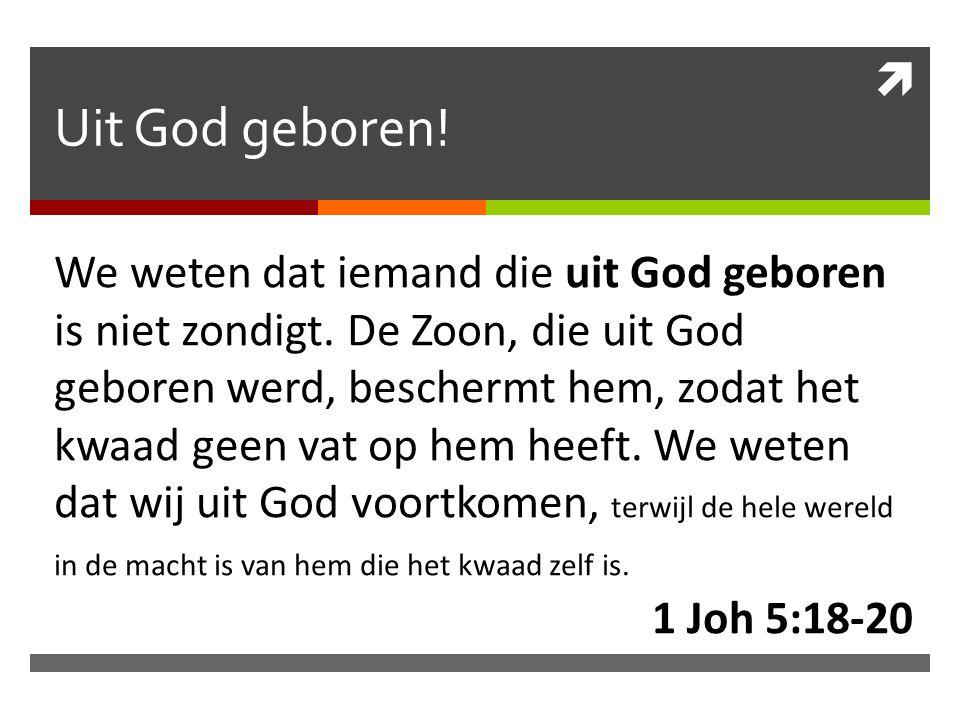  Uit God geboren. We weten dat iemand die uit God geboren is niet zondigt.