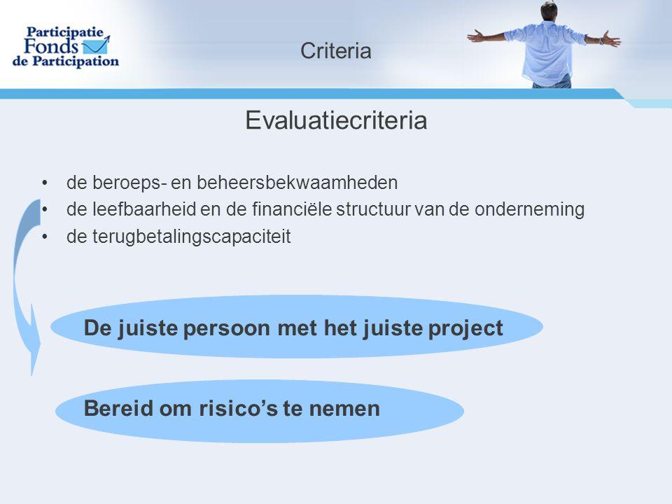 Evaluatiecriteria de beroeps- en beheersbekwaamheden de leefbaarheid en de financiële structuur van de onderneming de terugbetalingscapaciteit De juiste persoon met het juiste project Bereid om risico's te nemen Criteria