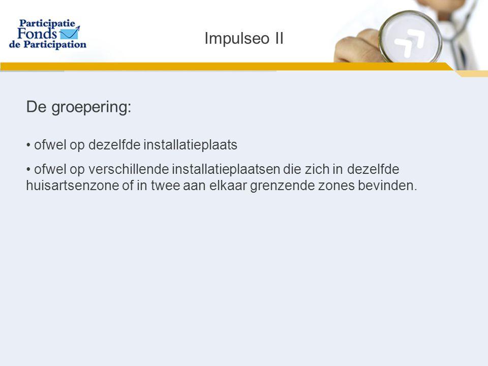 Impulseo II De groepering: ofwel op dezelfde installatieplaats ofwel op verschillende installatieplaatsen die zich in dezelfde huisartsenzone of in twee aan elkaar grenzende zones bevinden.