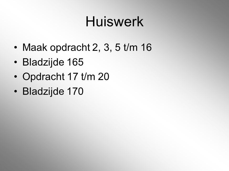 Huiswerk Maak opdracht 2, 3, 5 t/m 16 Bladzijde 165 Opdracht 17 t/m 20 Bladzijde 170