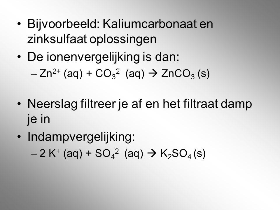 Bijvoorbeeld: Kaliumcarbonaat en zinksulfaat oplossingen De ionenvergelijking is dan: –Zn 2+ (aq) + CO 3 2- (aq)  ZnCO 3 (s) Neerslag filtreer je af