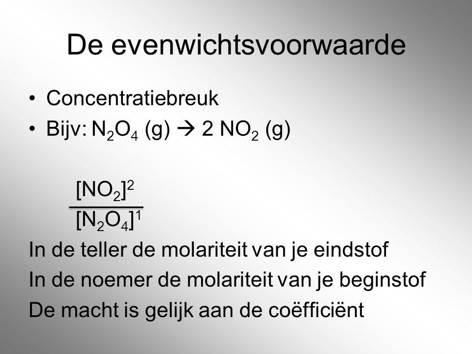 De evenwichtsvoorwaarde Concentratiebreuk Bijv: N 2 O 4 (g)  2 NO 2 (g) [NO 2 ] 2 [N 2 O 4 ] 1 In de teller de molariteit van je eindstof In de noeme