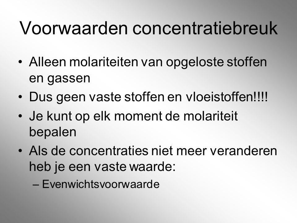 Voorwaarden concentratiebreuk Alleen molariteiten van opgeloste stoffen en gassen Dus geen vaste stoffen en vloeistoffen!!!! Je kunt op elk moment de