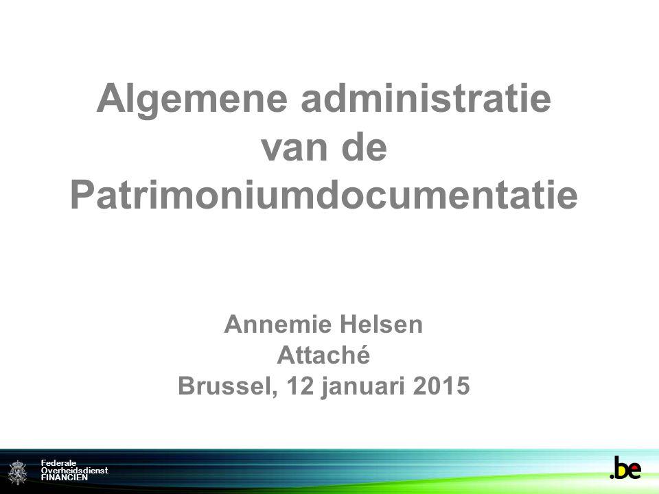 Federale Overheidsdienst FINANCIEN Algemene administratie van de Patrimoniumdocumentatie Annemie Helsen Attaché Brussel, 12 januari 2015