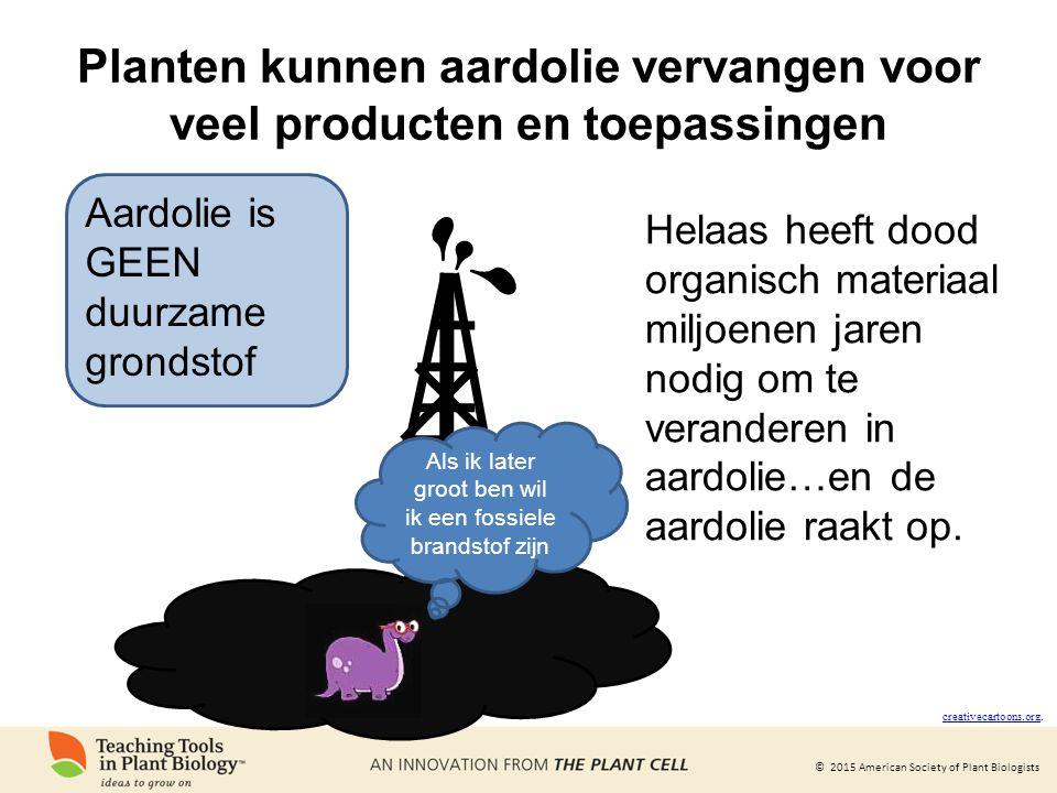 © 2015 American Society of Plant Biologists Planten kunnen aardolie vervangen voor veel producten en toepassingen Aardolie is GEEN duurzame grondstof